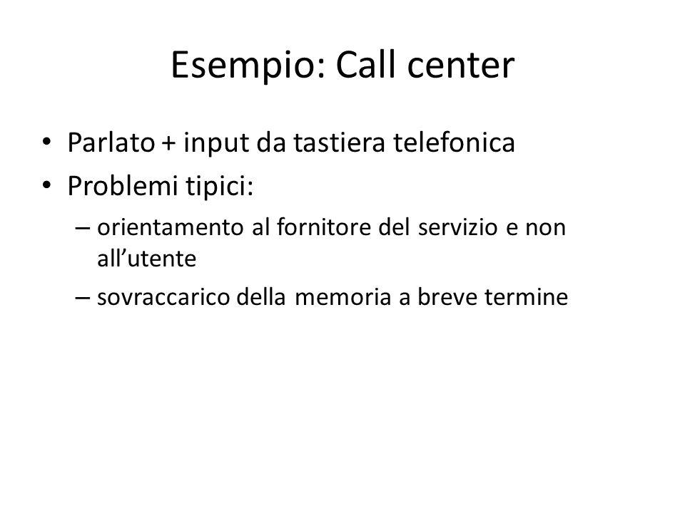Esempio: Call center Parlato + input da tastiera telefonica Problemi tipici: – orientamento al fornitore del servizio e non allutente – sovraccarico d