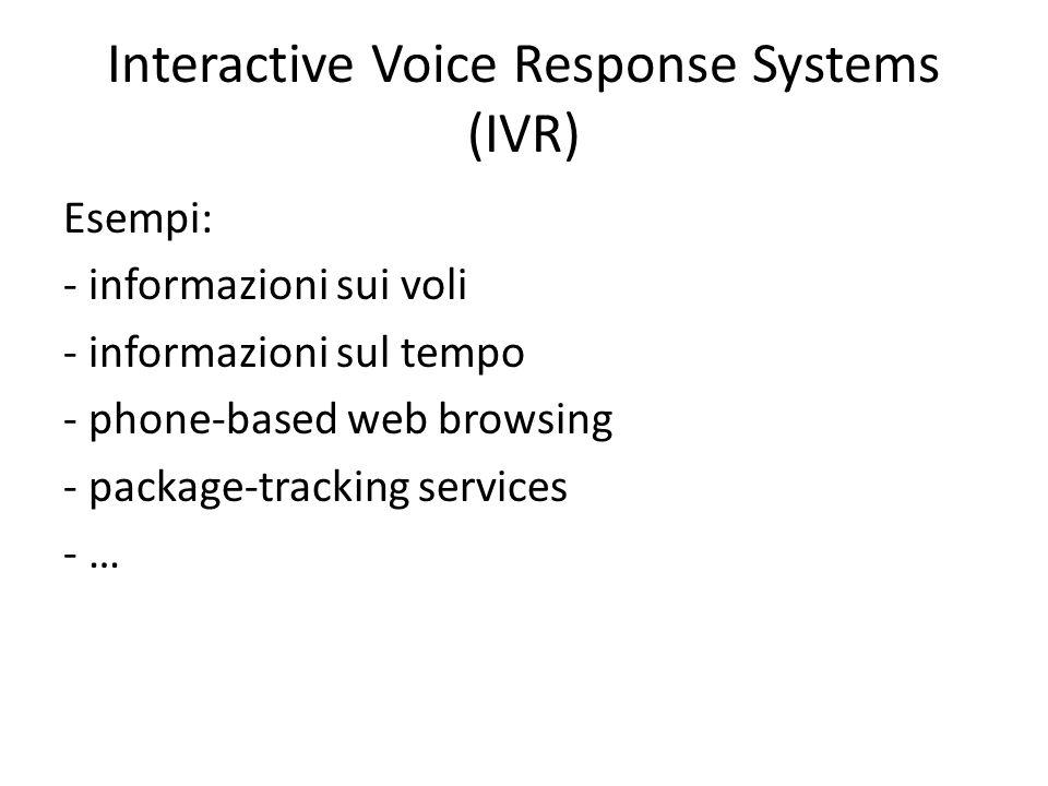 Interactive Voice Response Systems (IVR) Esempi: - informazioni sui voli - informazioni sul tempo - phone-based web browsing - package-tracking servic