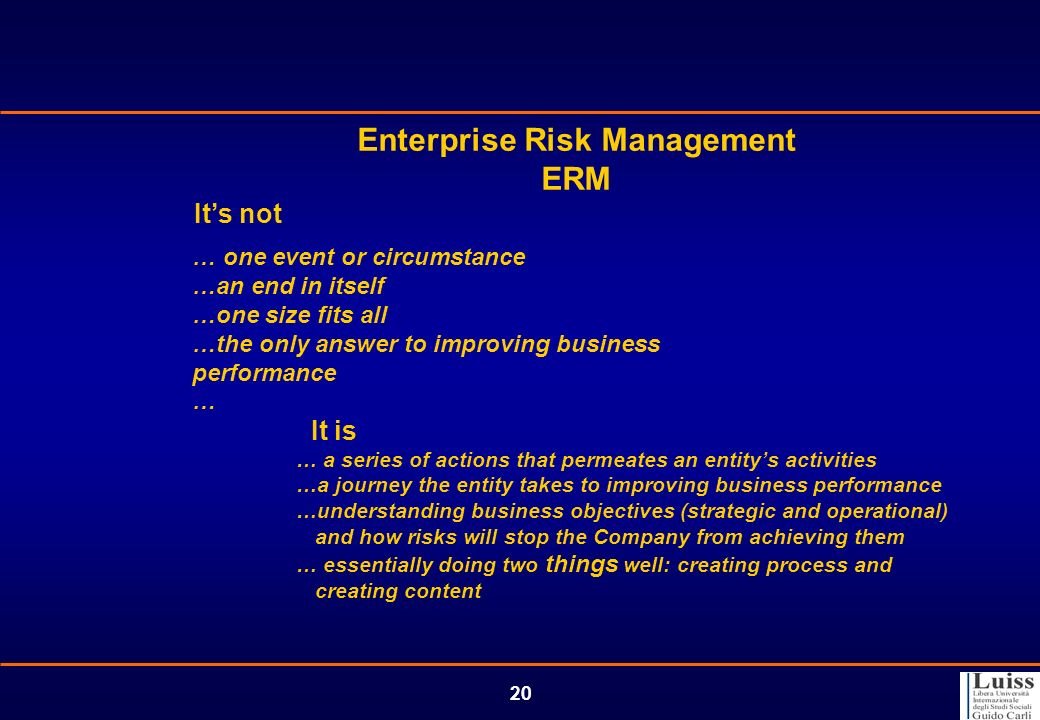 20 Enterprise Risk Management ERM Its not … one event or circumstance …an end in itself …one size fits all …the only answer to improving business perf