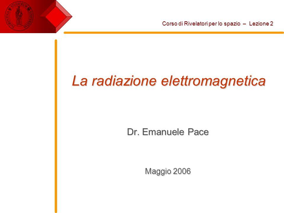 La radiazione elettromagnetica Dr. Emanuele Pace Maggio 2006 Corso di Rivelatori per lo spazio – Lezione 2
