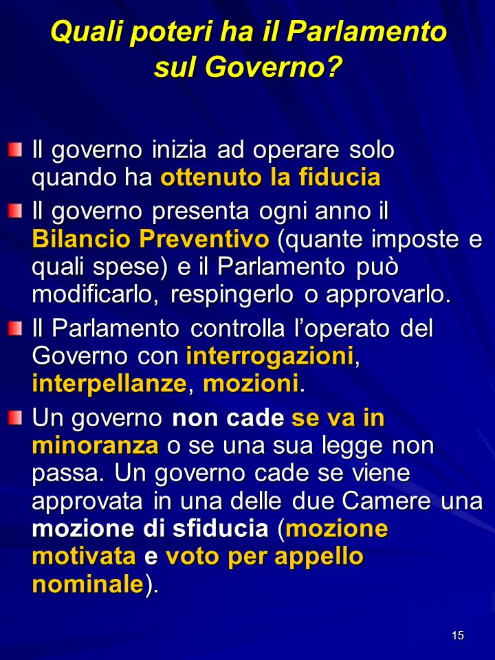 15 Quali poteri ha il Parlamento sul Governo? Il governo inizia ad operare solo quando ha ottenuto la fiducia Il governo presenta ogni anno il Bilanci