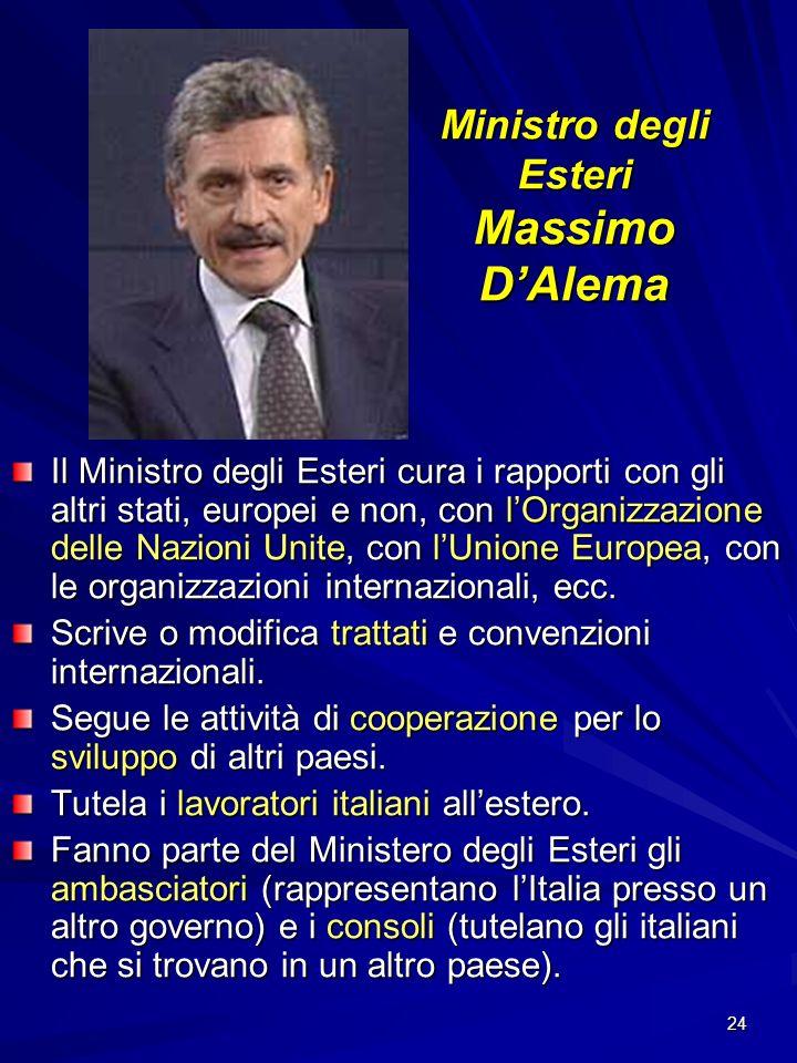 24 Ministro degli Esteri Massimo DAlema Il Ministro degli Esteri cura i rapporti con gli altri stati, europei e non, con lOrganizzazione delle Nazioni