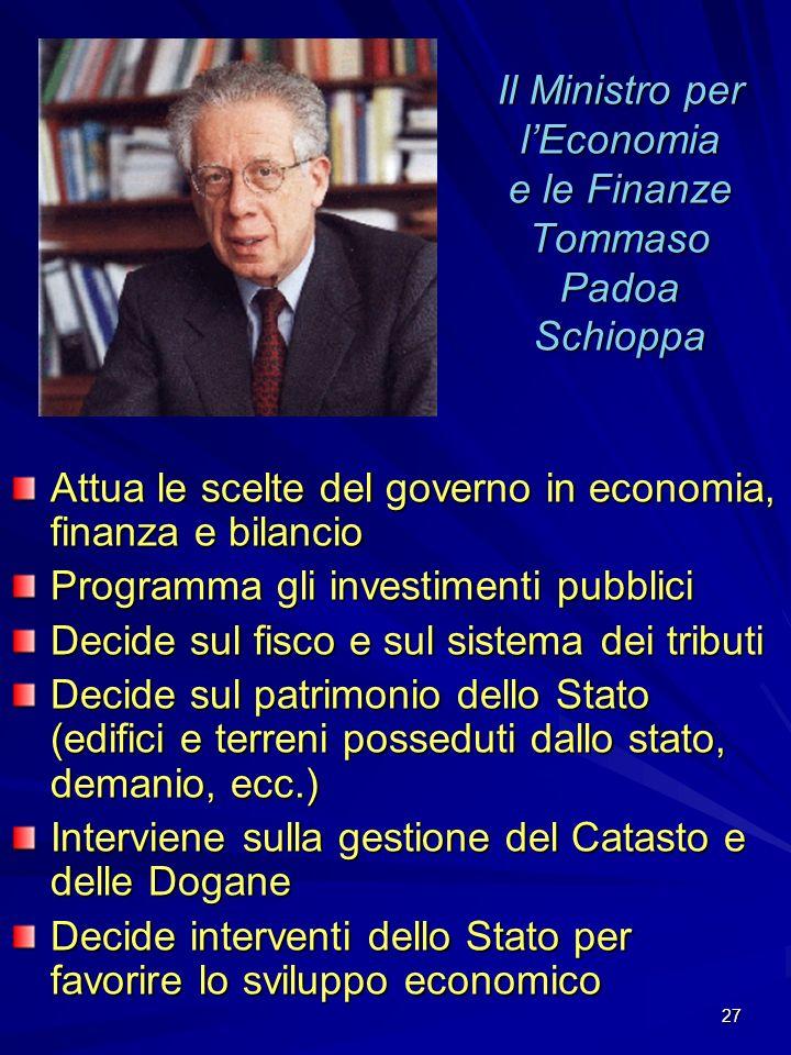27 Il Ministro per lEconomia e le Finanze Tommaso Padoa Schioppa Attua le scelte del governo in economia, finanza e bilancio Programma gli investiment