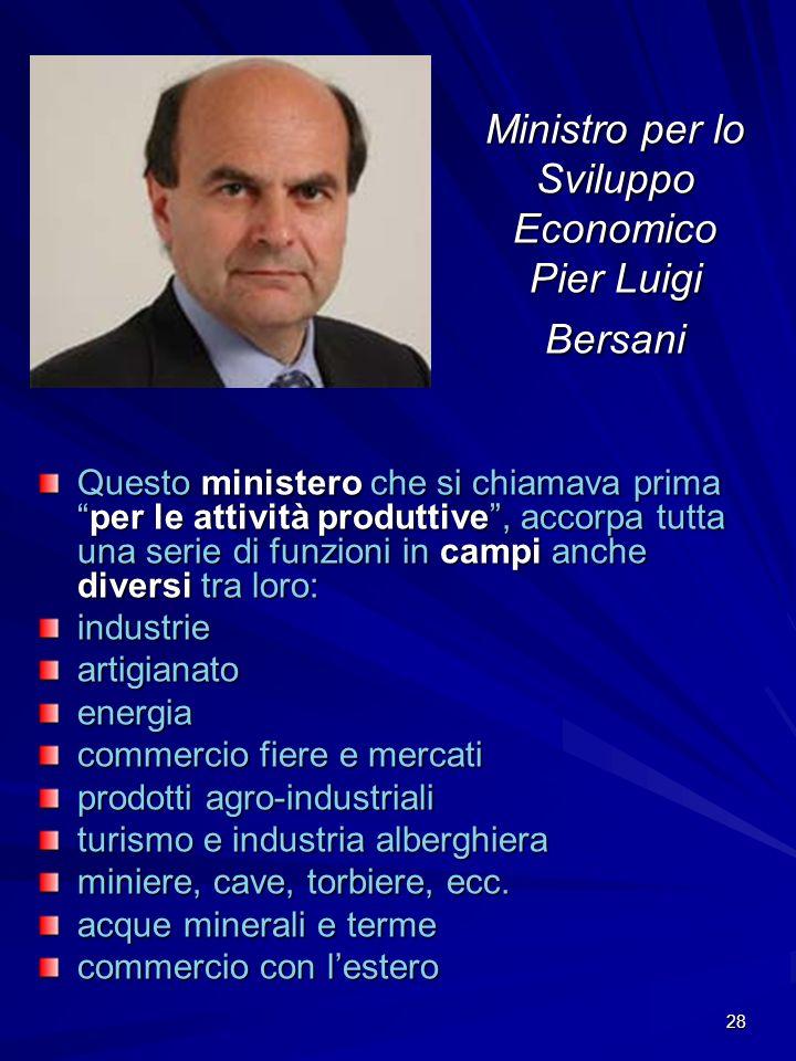28 Ministro per lo Sviluppo Economico Pier Luigi Bersani Questo ministero che si chiamava primaper le attività produttive, accorpa tutta una serie di