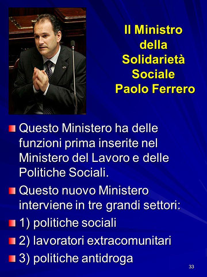 33 Il Ministro della Solidarietà Sociale Paolo Ferrero Questo Ministero ha delle funzioni prima inserite nel Ministero del Lavoro e delle Politiche So