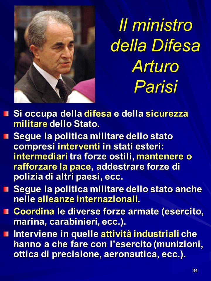 34 Il ministro della Difesa Arturo Parisi Si occupa della difesa e della sicurezza militare dello Stato. Segue la politica militare dello stato compre
