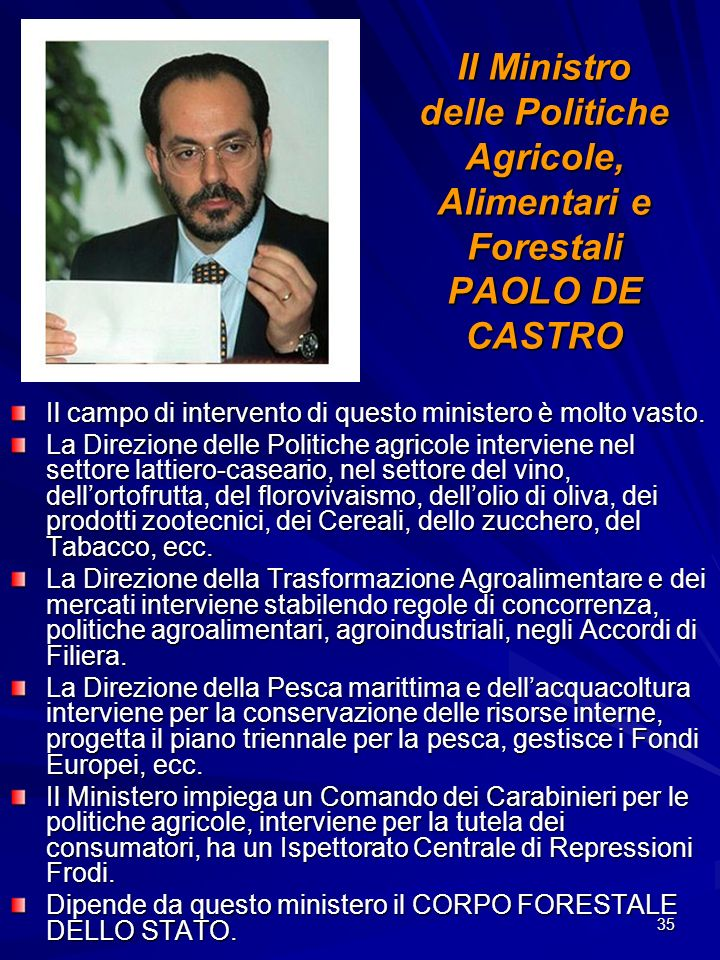 35 Il Ministro delle Politiche Agricole, Alimentari e Forestali PAOLO DE CASTRO Il campo di intervento di questo ministero è molto vasto. La Direzione