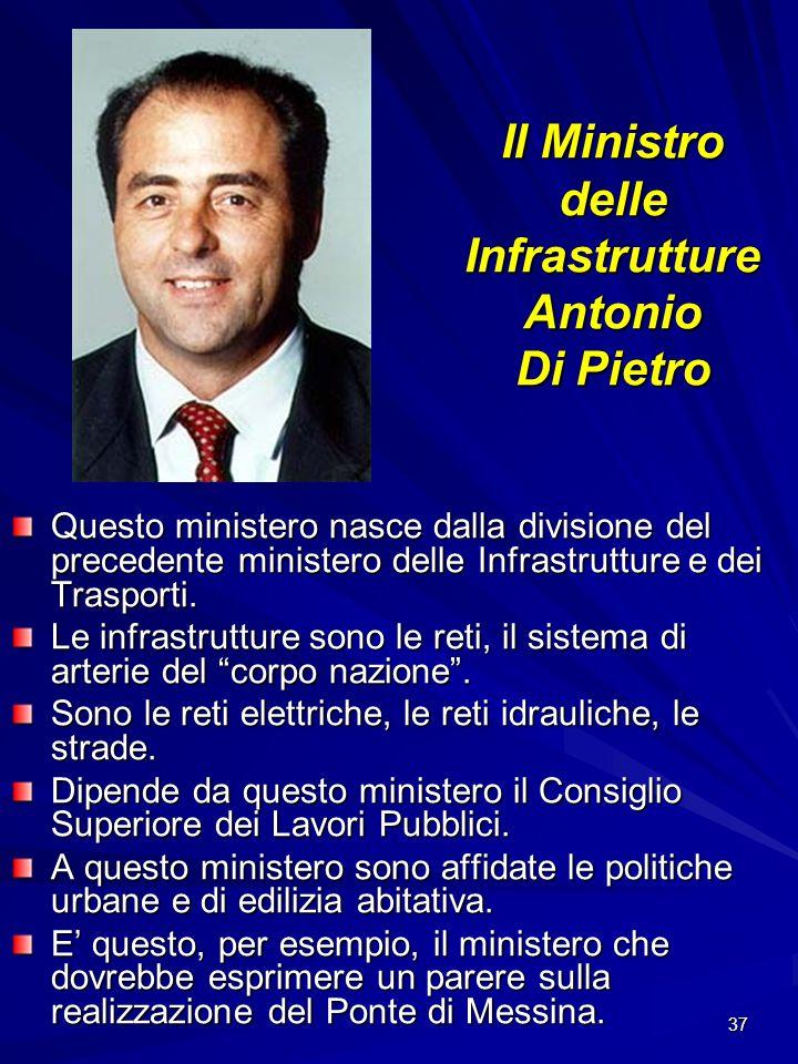 37 Il Ministro delle Infrastrutture Antonio Di Pietro Questo ministero nasce dalla divisione del precedente ministero delle Infrastrutture e dei Trasp