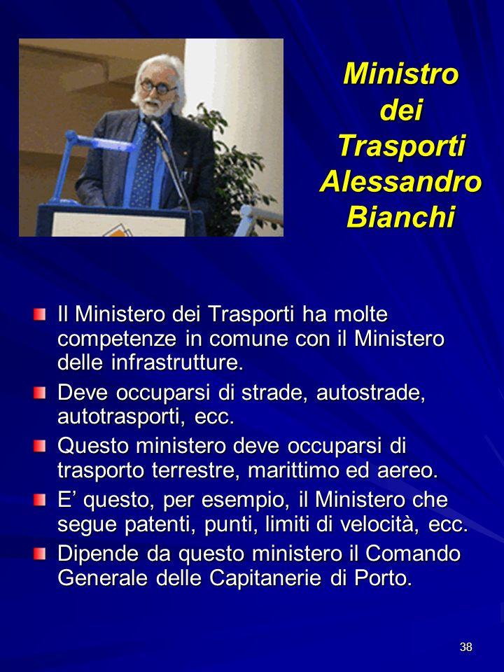 38 Ministro dei Trasporti Alessandro Bianchi Il Ministero dei Trasporti ha molte competenze in comune con il Ministero delle infrastrutture. Deve occu