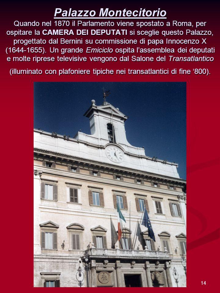14 Palazzo Montecitorio Quando nel 1870 il Parlamento viene spostato a Roma, per ospitare la CAMERA DEI DEPUTATI si sceglie questo Palazzo, progettato