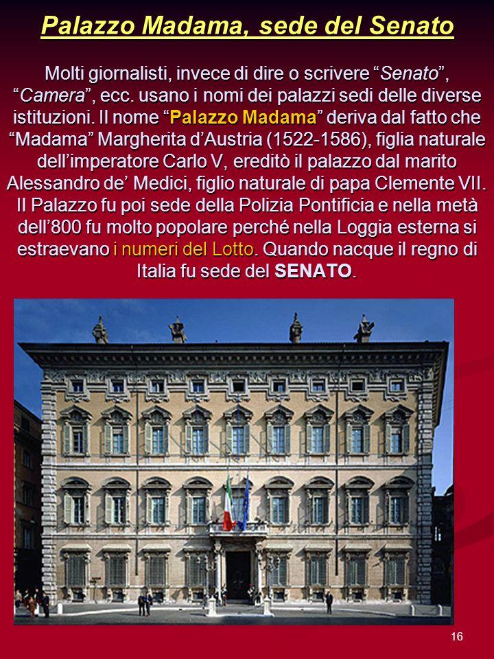 16 Palazzo Madama, sede del Senato Molti giornalisti, invece di dire o scrivere Senato,Camera, ecc. usano i nomi dei palazzi sedi delle diverse istitu