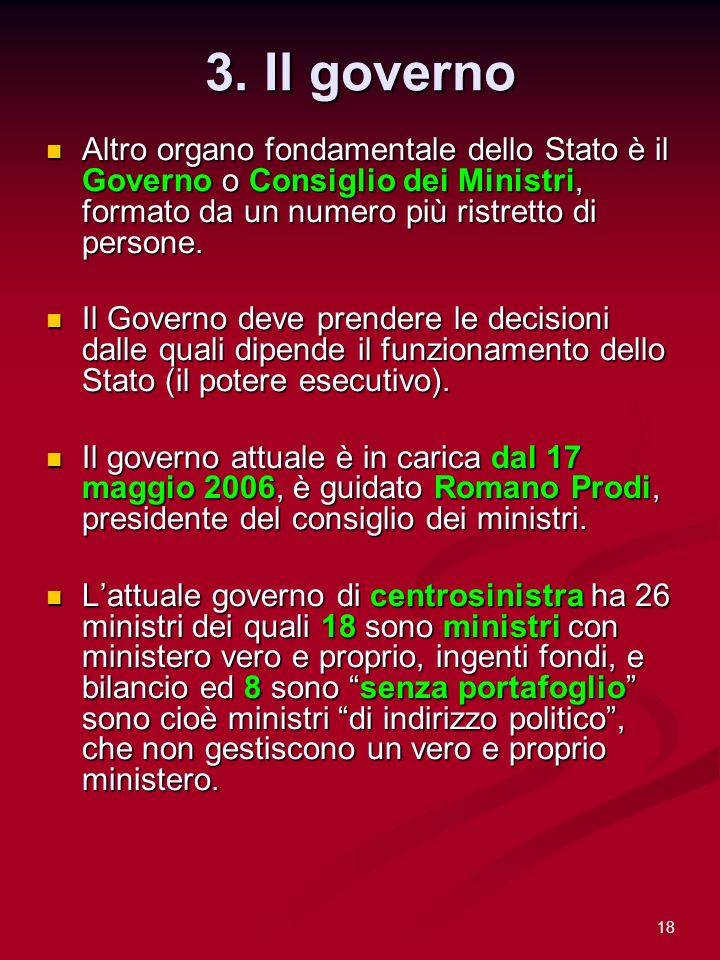 18 3. Il governo Altro organo fondamentale dello Stato è il Governo o Consiglio dei Ministri, formato da un numero più ristretto di persone. Altro org