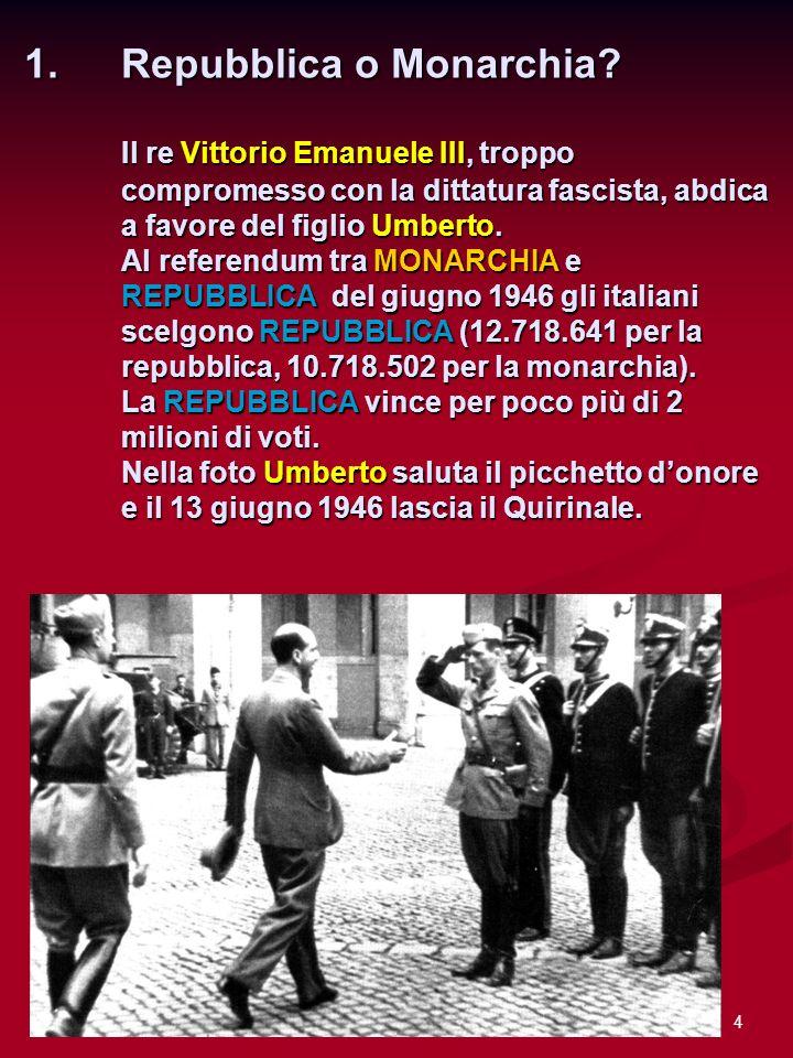 4 1.Repubblica o Monarchia? Il re Vittorio Emanuele III, troppo compromesso con la dittatura fascista, abdica a favore del figlio Umberto. Al referend