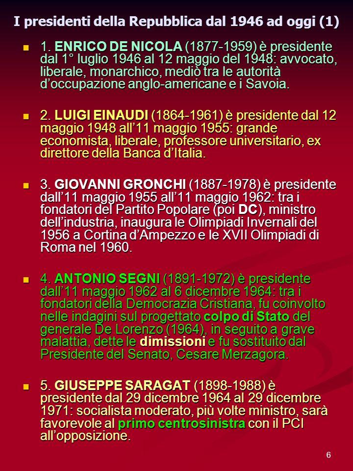 6 I presidenti della Repubblica dal 1946 ad oggi (1) 1. ENRICO DE NICOLA (1877-1959) è presidente dal 1° luglio 1946 al 12 maggio del 1948: avvocato,