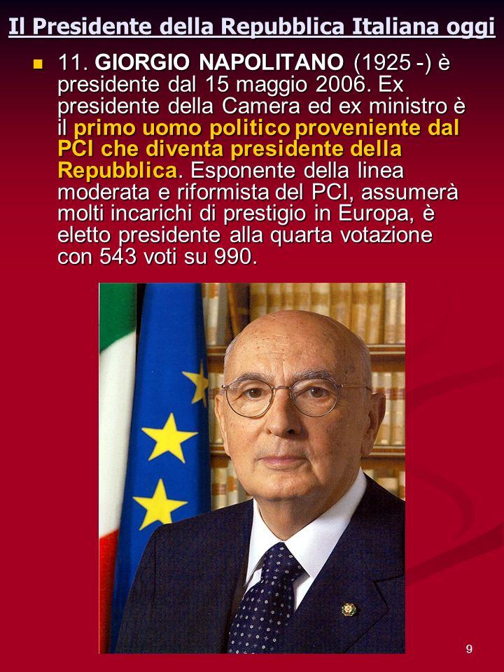 9 Il Presidente della Repubblica Italiana oggi 11. GIORGIO NAPOLITANO (1925 -) è presidente dal 15 maggio 2006. Ex presidente della Camera ed ex minis