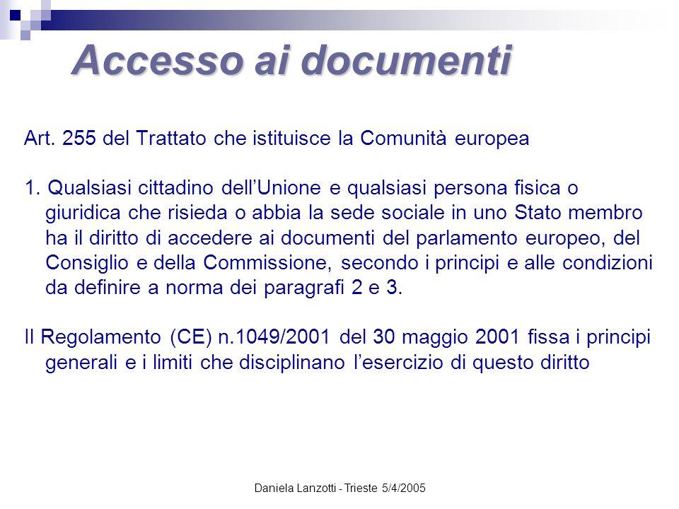 Daniela Lanzotti - Trieste 5/4/2005 Accesso ai documenti Altri testi regolamentari che organizzano il diritto di accesso Parlamento europeo Decisioni del 13 novembre 2001 (GU C 140 del 13.6.2002) e del 14 maggio 2002 Decisione dellUfficio di presidenza sullaccesso al pubblico ai documenti del PE (GU C 347 del 29.12.2001) Consiglio dellUnione europea Decisione 2001/840/CE del Consiglio del 29 novembre 2001 (GU L 313 del 30.11.2001) Commissione europea Decisione del 5 dicembre 2001 C(2001) 3714 (GU L 345 del 29.12.2001