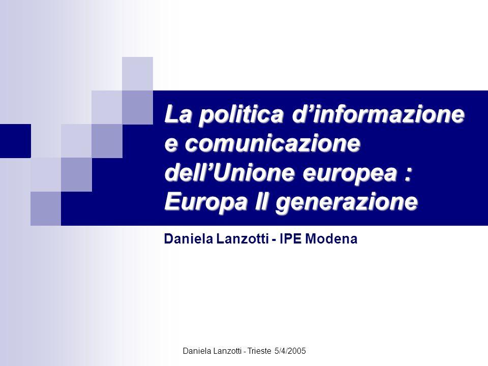Daniela Lanzotti - Trieste 5/4/2005 La politica dinformazione e comunicazione dellUnione europea : Europa II generazione Daniela Lanzotti - IPE Modena