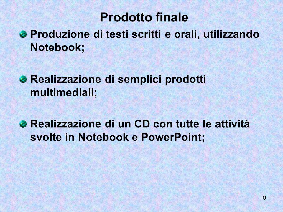 9 Prodotto finale Produzione di testi scritti e orali, utilizzando Notebook; Realizzazione di semplici prodotti multimediali; Realizzazione di un CD c