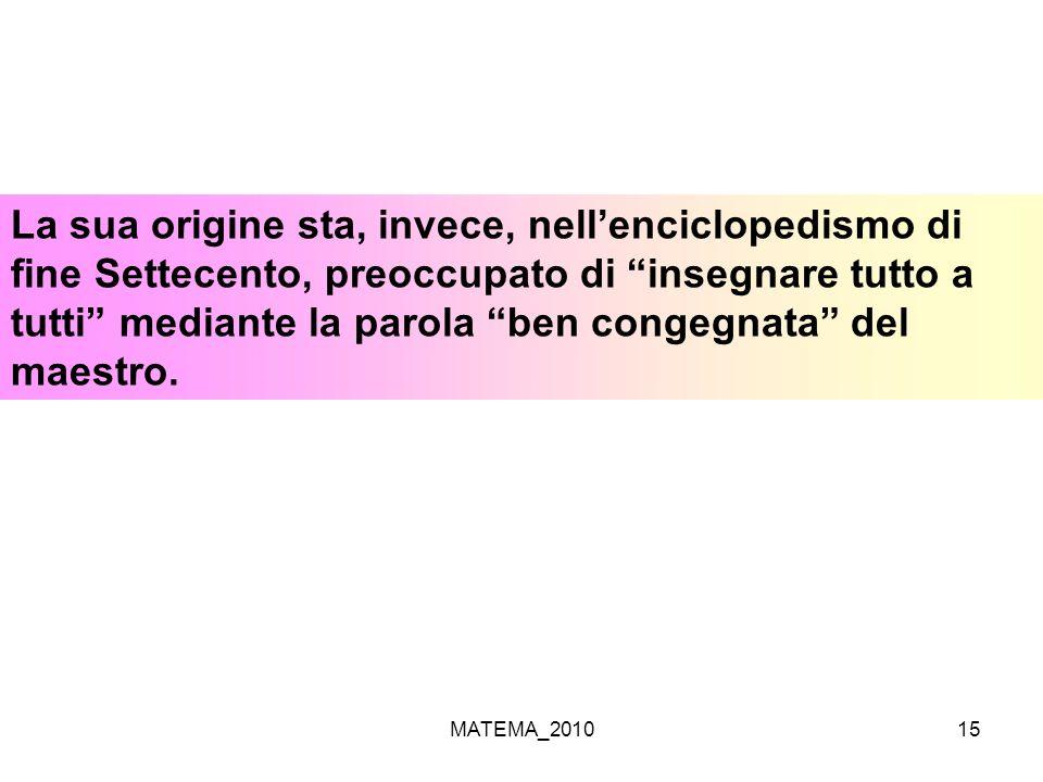 MATEMA_201015 La sua origine sta, invece, nellenciclopedismo di fine Settecento, preoccupato di insegnare tutto a tutti mediante la parola ben congegn