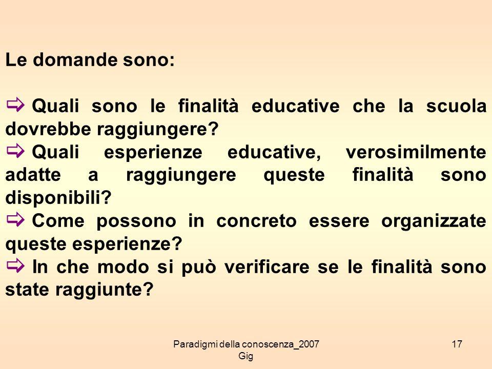 Paradigmi della conoscenza_2007 Gig 17 Le domande sono: Quali sono le finalità educative che la scuola dovrebbe raggiungere? Quali esperienze educativ