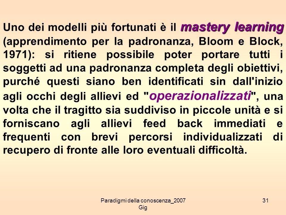Paradigmi della conoscenza_2007 Gig 31 mastery learning Uno dei modelli più fortunati è il mastery learning (apprendimento per la padronanza, Bloom e