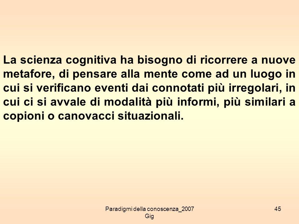 Paradigmi della conoscenza_2007 Gig 45 La scienza cognitiva ha bisogno di ricorrere a nuove metafore, di pensare alla mente come ad un luogo in cui si