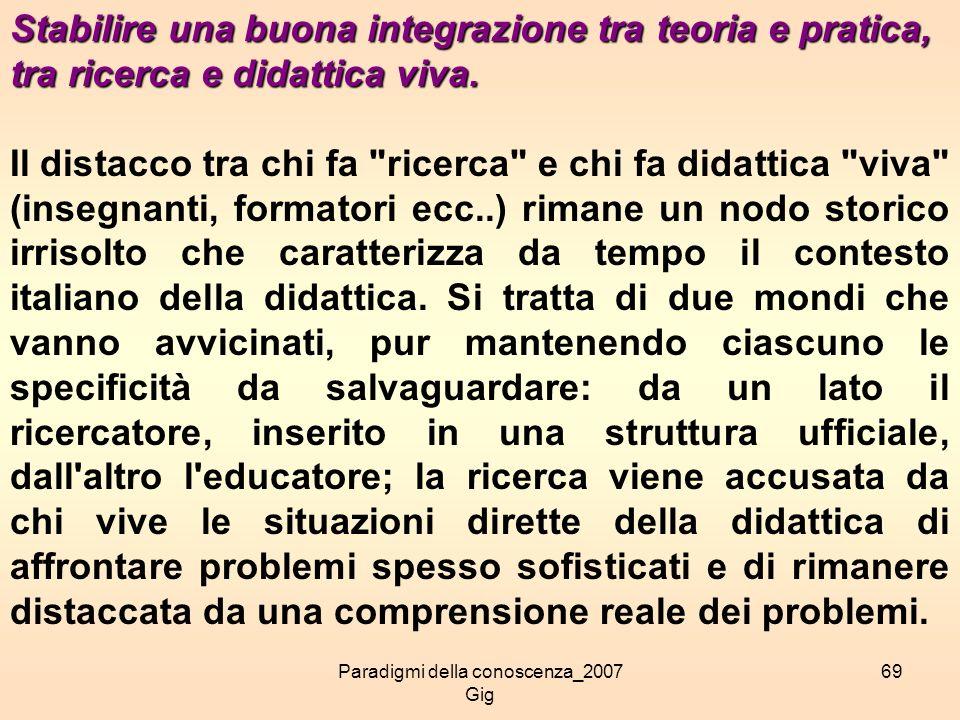 Paradigmi della conoscenza_2007 Gig 69 Stabilire una buona integrazione tra teoria e pratica, tra ricerca e didattica viva. Il distacco tra chi fa