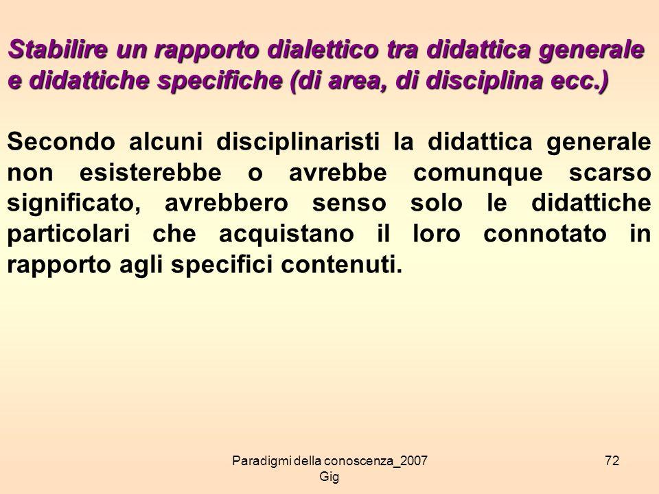 Paradigmi della conoscenza_2007 Gig 72 Stabilire un rapporto dialettico tra didattica generale e didattiche specifiche (di area, di disciplina ecc.) S