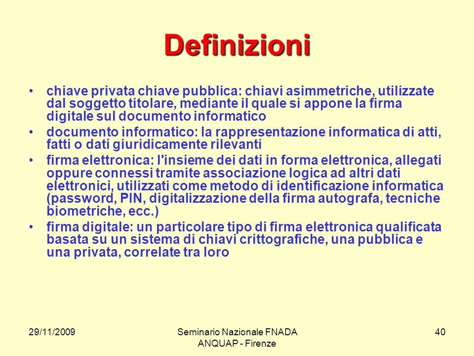29/11/2009Seminario Nazionale FNADA ANQUAP - Firenze 40 Definizioni chiave privata chiave pubblica: chiavi asimmetriche, utilizzate dal soggetto titol