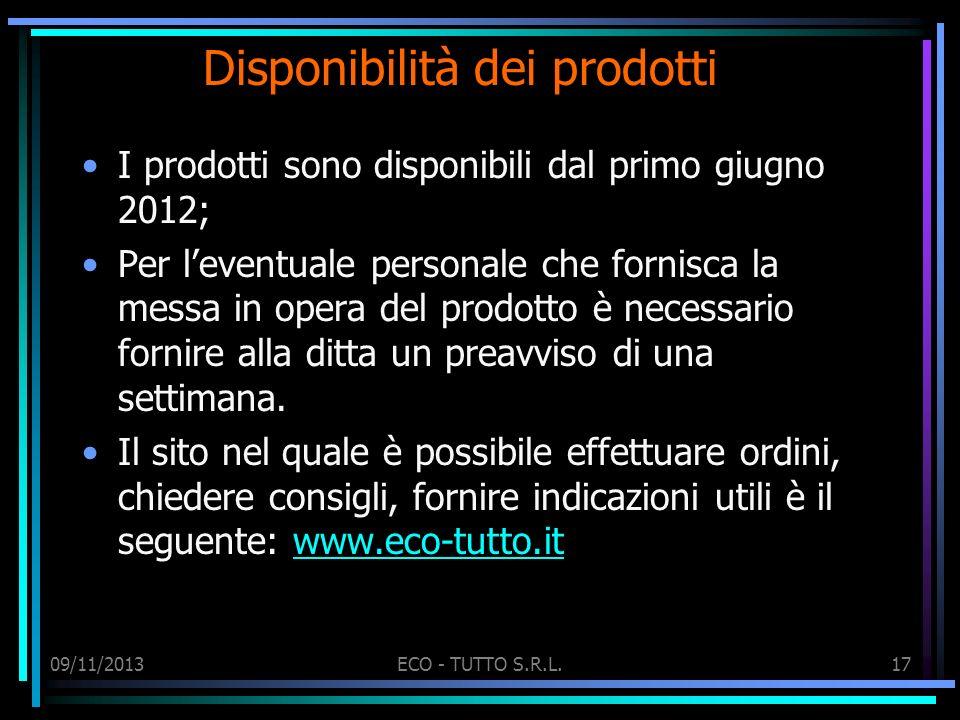 09/11/2013ECO - TUTTO S.R.L.17 Disponibilità dei prodotti I prodotti sono disponibili dal primo giugno 2012; Per leventuale personale che fornisca la