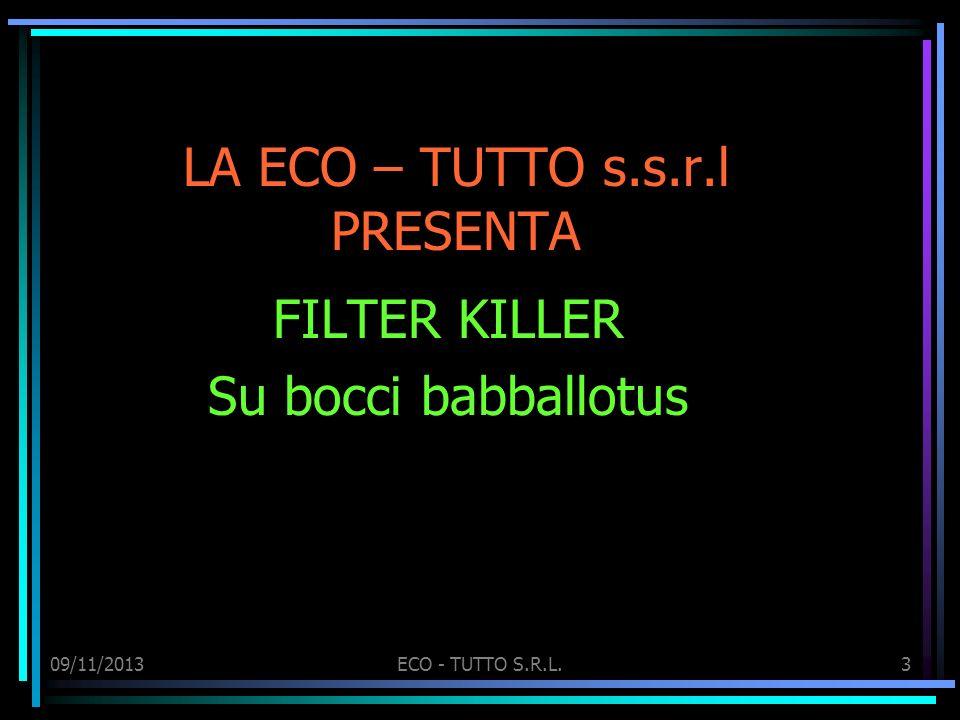 09/11/2013ECO - TUTTO S.R.L.3 LA ECO – TUTTO s.s.r.l PRESENTA FILTER KILLER Su bocci babballotus