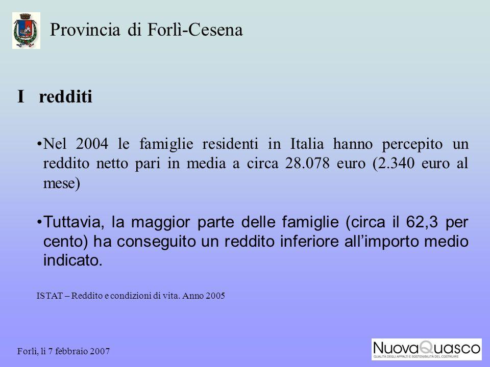 Forlì, li 7 febbraio 2007 Provincia di Forlì-Cesena I redditi Nel 2004 le famiglie residenti in Italia hanno percepito un reddito netto pari in media a circa 28.078 euro (2.340 euro al mese) Tuttavia, la maggior parte delle famiglie (circa il 62,3 per cento) ha conseguito un reddito inferiore allimporto medio indicato.