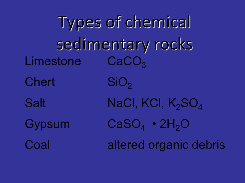 Types of chemical sedimentary rocks LimestoneCaCO 3 Chert SiO 2 SaltNaCl, KCl, K 2 SO 4 GypsumCaSO 4 2H 2 O Coalaltered organic debris
