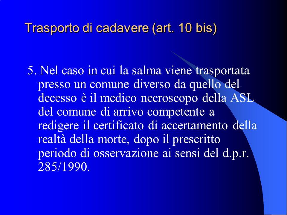 Trasporto di cadavere (art. 10 bis) 5. Nel caso in cui la salma viene trasportata presso un comune diverso da quello del decesso è il medico necroscop