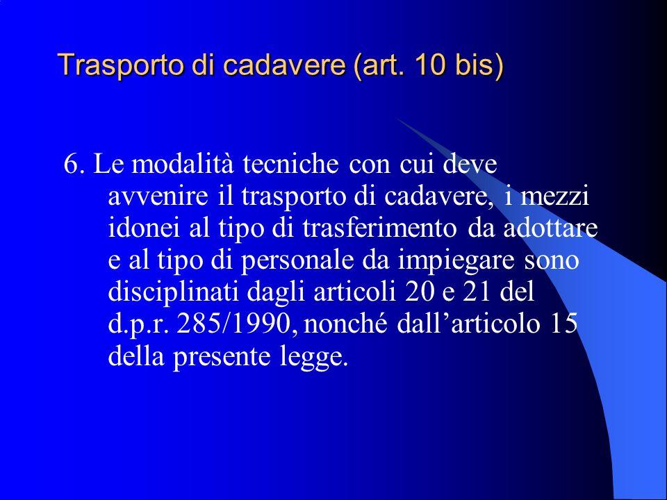 Trasporto di cadavere (art. 10 bis) 6. Le modalità tecniche con cui deve avvenire il trasporto di cadavere, i mezzi idonei al tipo di trasferimento da