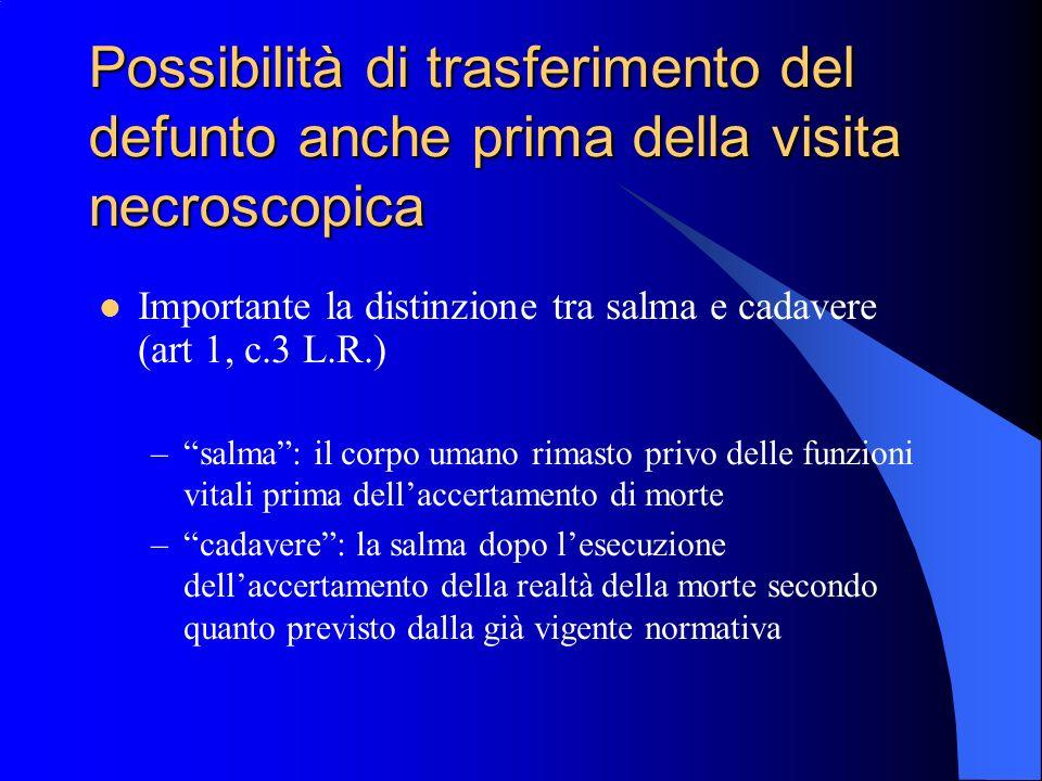 Possibilità di trasferimento del defunto anche prima della visita necroscopica Importante la distinzione tra salma e cadavere (art 1, c.3 L.R.) –salma