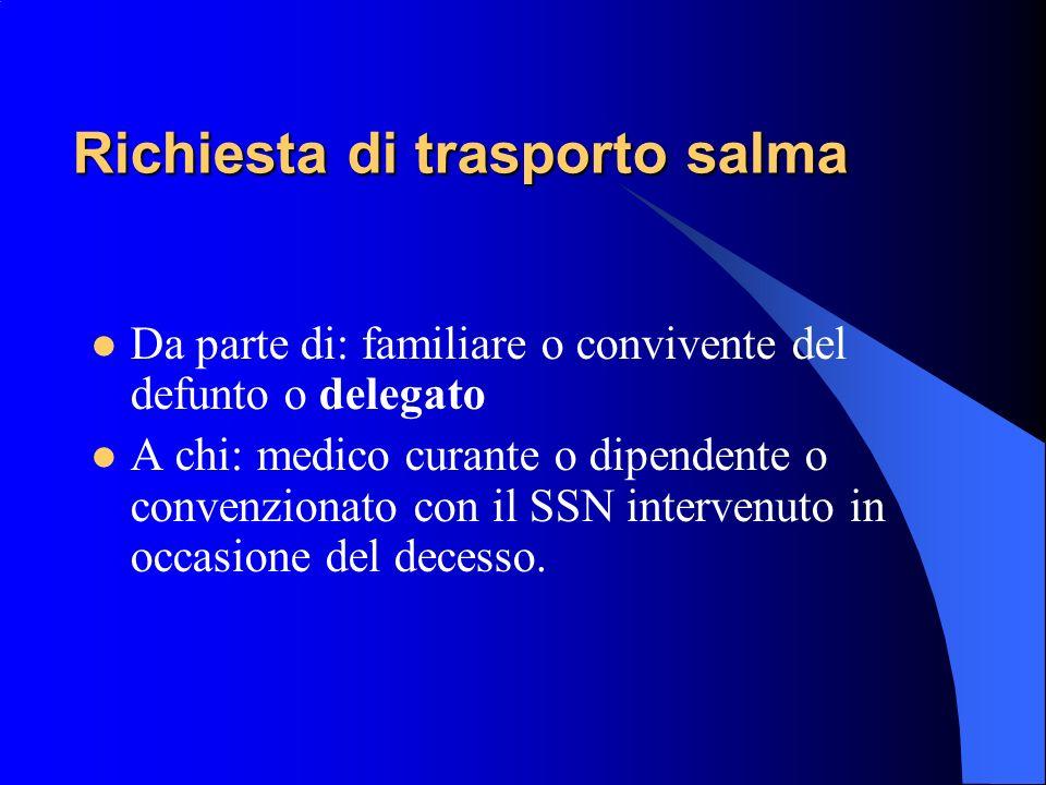 Richiesta di trasporto salma Da parte di: familiare o convivente del defunto o delegato A chi: medico curante o dipendente o convenzionato con il SSN