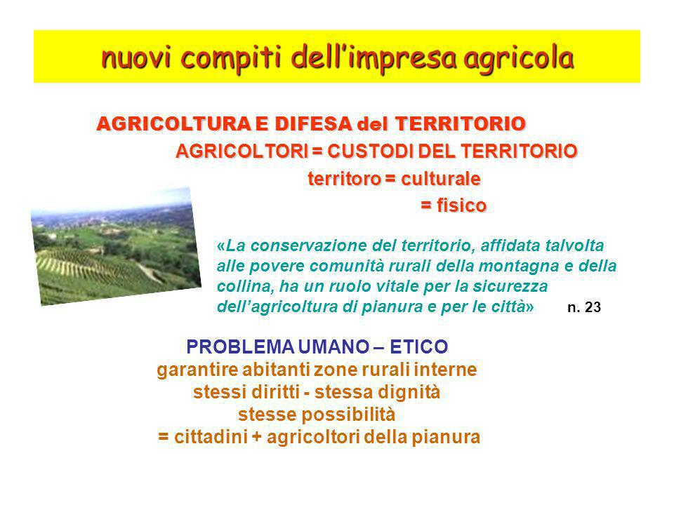 nuovi compiti dellimpresa agricola AGRICOLTURA E DIFESA del TERRITORIO AGRICOLTORI = CUSTODI DEL TERRITORIO AGRICOLTORI = CUSTODI DEL TERRITORIO territoro = culturale territoro = culturale = fisico = fisico «La conservazione del territorio, affidata talvolta alle povere comunità rurali della montagna e della collina, ha un ruolo vitale per la sicurezza dellagricoltura di pianura e per le città» n.