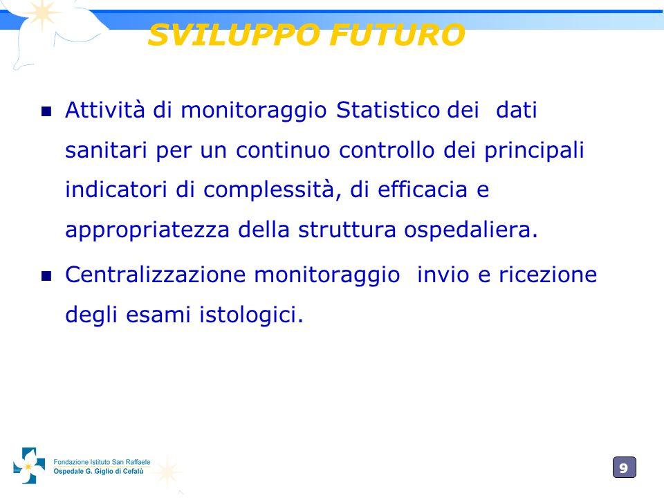 9 SVILUPPO FUTURO Attività di monitoraggio Statistico dei dati sanitari per un continuo controllo dei principali indicatori di complessità, di efficacia e appropriatezza della struttura ospedaliera.