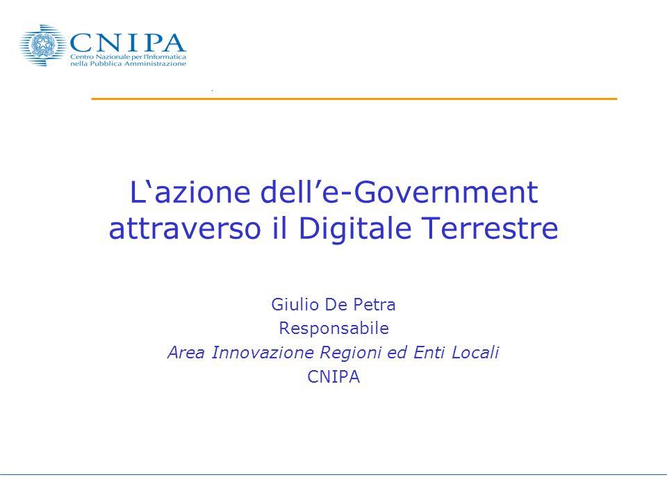 Lazione delle-Government attraverso il Digitale Terrestre Giulio De Petra Responsabile Area Innovazione Regioni ed Enti Locali CNIPA