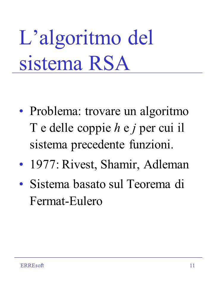 ERREsoft11 Lalgoritmo del sistema RSA Problema: trovare un algoritmo T e delle coppie h e j per cui il sistema precedente funzioni. 1977: Rivest, Sham