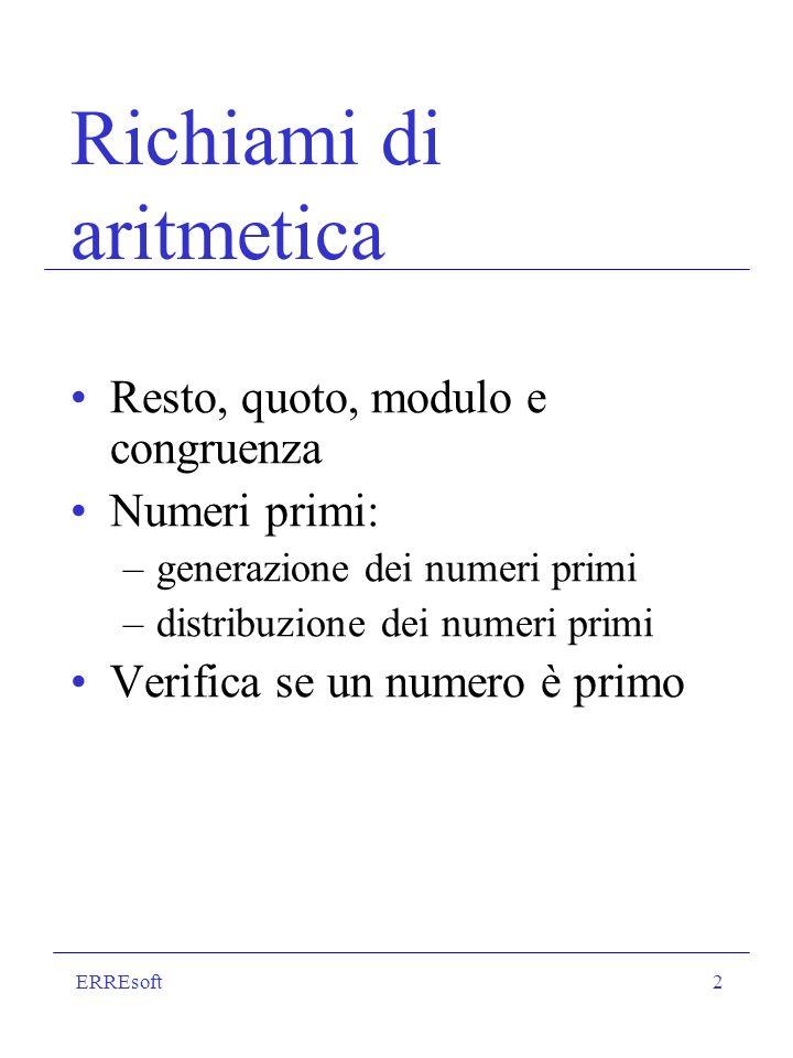 ERREsoft2 Richiami di aritmetica Resto, quoto, modulo e congruenza Numeri primi: –generazione dei numeri primi –distribuzione dei numeri primi Verific