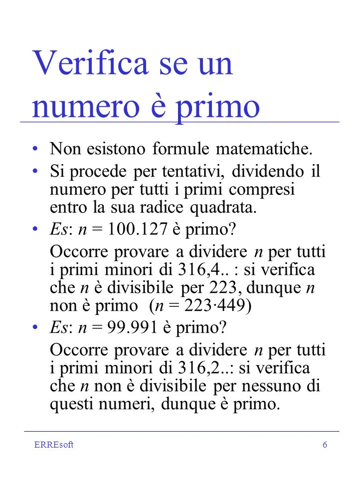 ERREsoft6 Verifica se un numero è primo Non esistono formule matematiche. Si procede per tentativi, dividendo il numero per tutti i primi compresi ent