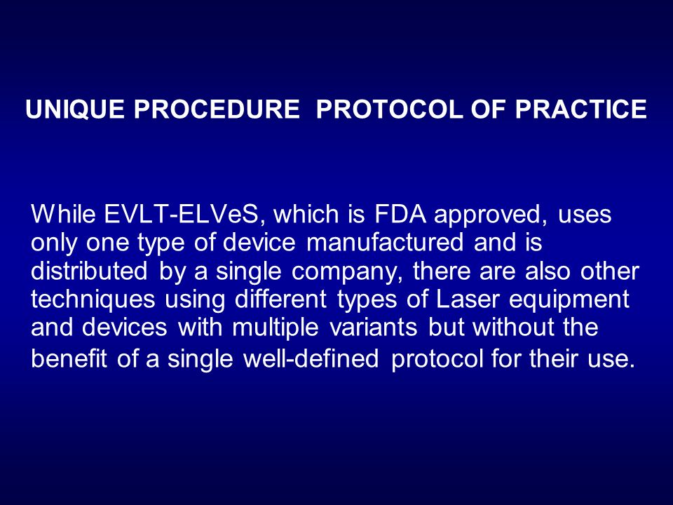 UNIQUE PROCEDURE PROTOCOL OF PRACTICE While EVLT-ELVeS, which is FDA approved, uses only one type of device manufactured and is distributed by a singl