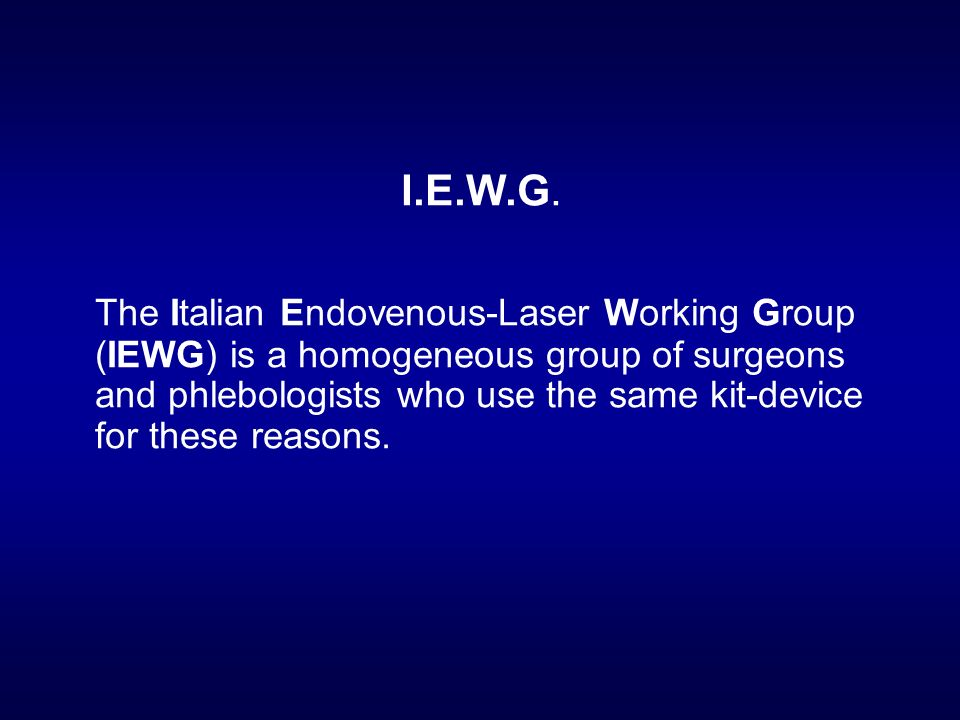 I.E.W.G. The Italian Endovenous-Laser Working Group (IEWG) is a homogeneous group of surgeons and phlebologists who use the same kit-device for these