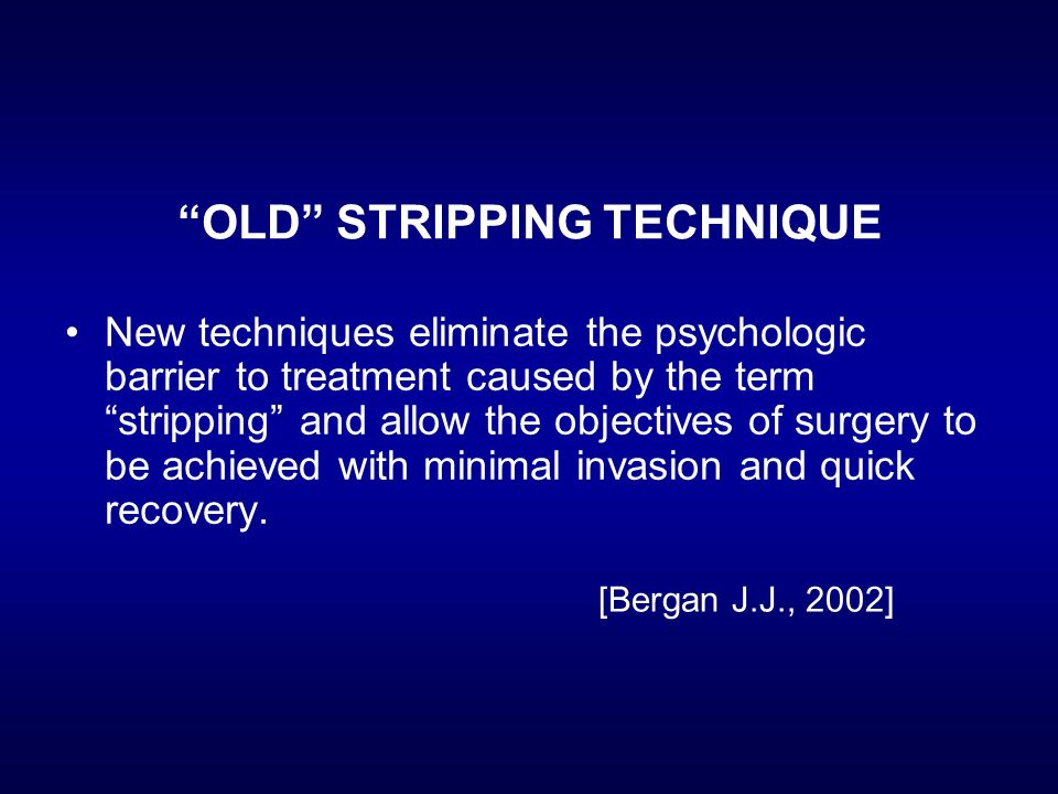 OLD STRIPPING TECHNIQUE New techniques eliminate the psychologic barrier to treatment caused by the term stripping and allow the objectives of surgery