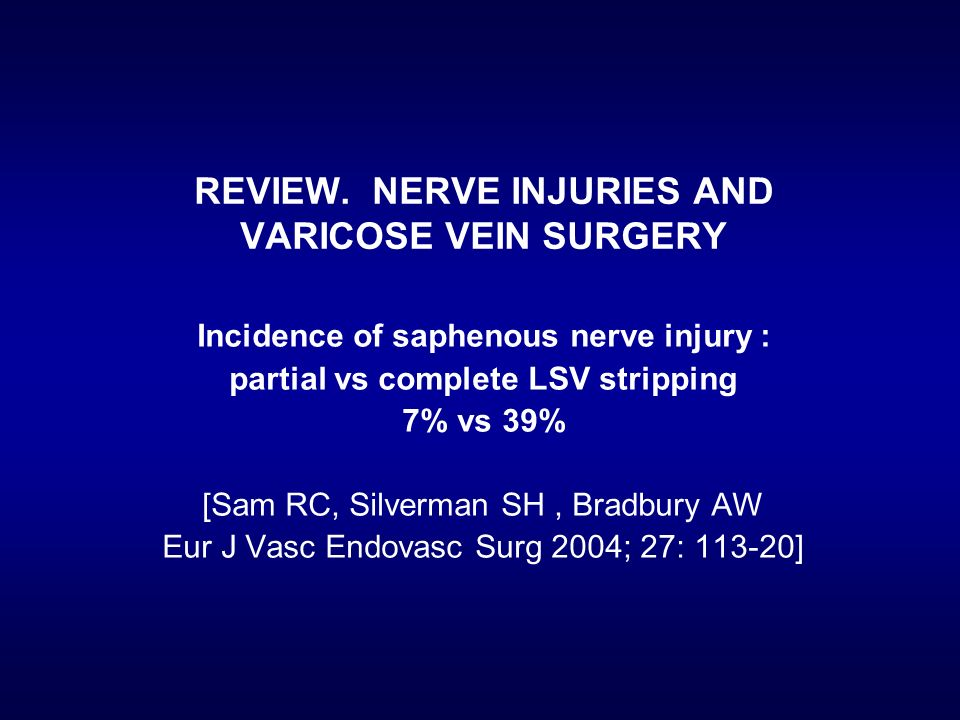 Incidence of saphenous nerve injury : partial vs complete LSV stripping 7% vs 39% [Sam RC, Silverman SH, Bradbury AW Eur J Vasc Endovasc Surg 2004; 27