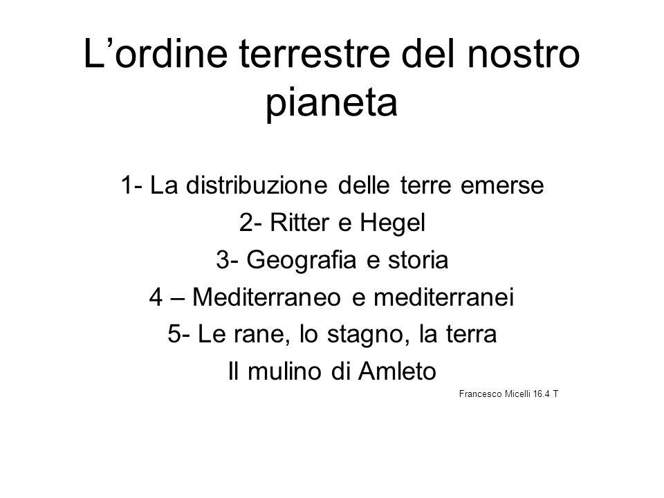 Lordine terrestre del nostro pianeta 1- La distribuzione delle terre emerse 2- Ritter e Hegel 3- Geografia e storia 4 – Mediterraneo e mediterranei 5-