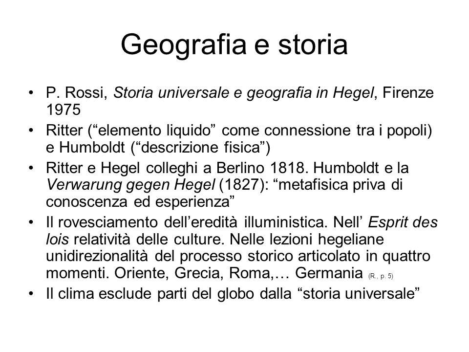 Geografia e storia P. Rossi, Storia universale e geografia in Hegel, Firenze 1975 Ritter (elemento liquido come connessione tra i popoli) e Humboldt (