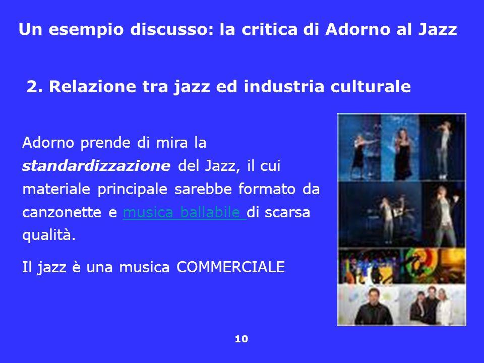 10 Un esempio discusso: la critica di Adorno al Jazz 2. Relazione tra jazz ed industria culturale Adorno prende di mira la standardizzazione del Jazz,